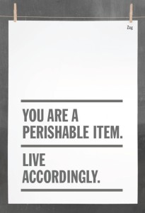 """You are a perishable item. Live accordingly."""