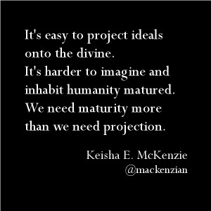 It's easy to project ideals onto the divine. It's harder to imagine and inhabit humanity matured. We need maturity more than we need projection. —@mackenzian
