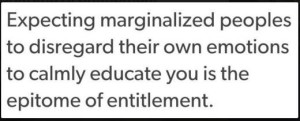 """""""Expecting marginalized people to disregard their own emotions to calmly educate you is the epitome of entitlement."""" —Sangeetha Thanapal"""