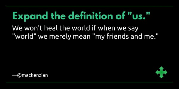 "Expand the definition of ""us."" We won't heal the world if when we say ""world"" we merely mean ""my friends and me."" —@mackenzian"