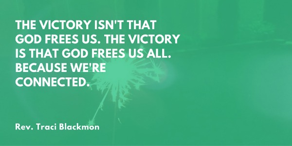 The victory isn't that God frees us. The victory is that God frees us all. Because we're all connected. —Rev. Traci Blackmon